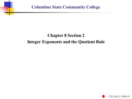 Ch 8 Sec 2: Slide #1 Columbus State Community College Chapter 8 Section 2 Integer Exponents and the Quotient Rule.