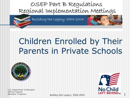 U.S. Department of Education Office of Special Education Programs Building the Legacy: IDEA 2004 1 Children Enrolled by Their Parents in Private Schools.