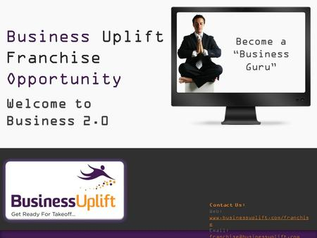 Of Welcome to Business 2.0 Business Uplift Franchise Opportunity Contact Us: Web: www.businessuplift.com/franchis e www.businessuplift.com/franchis e www.businessuplift.com/franchis.