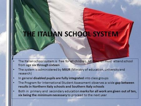 THE ITALIAN SCHOOL SYSTEM The Italian school system is free for all children. All children must attend school from age six through sixteen The system is.