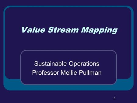 1 Value Stream Mapping Sustainable Operations Professor Mellie Pullman.
