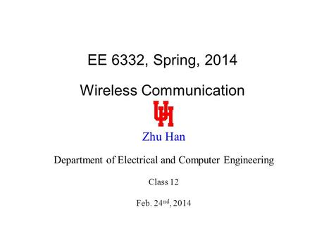 EE 6332, Spring, 2014 Wireless Communication Zhu Han Department of Electrical and Computer Engineering Class 12 Feb. 24 nd, 2014.