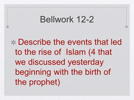 Bellwork 12-2 Describe the events that led to the rise of Islam (4 that we discussed yesterday beginning with the birth of the prophet)