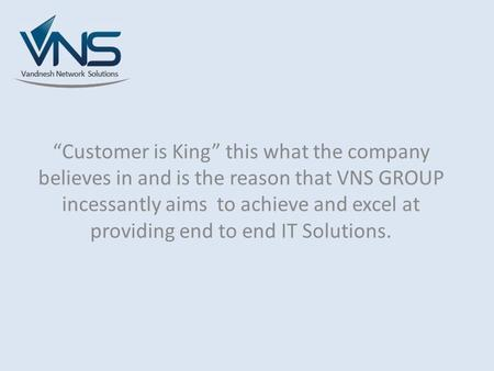 """Customer is King"" this what the company believes in and is the reason that VNS GROUP incessantly aims to achieve and excel at providing end to end IT."