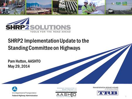 SHRP2 Implementation Update to the Standing Committee on Highways Pam Hutton, AASHTO May 29, 2014 1.