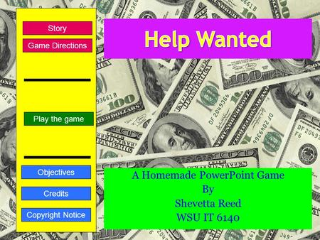 A Homemade PowerPoint Game By Shevetta Reed WSU IT 6140 Play the game Story Credits Copyright Notice Objectives Game Directions.