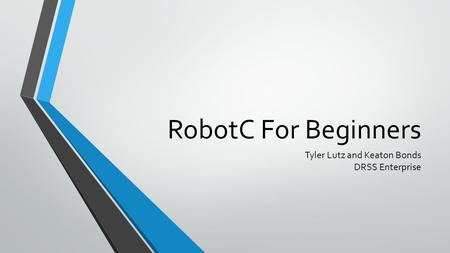 RobotC For Beginners Tyler Lutz and Keaton Bonds DRSS Enterprise.