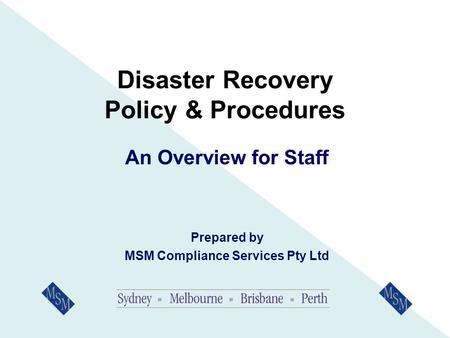 Disaster Recovery Policy & Procedures An Overview for Staff Prepared by MSM Compliance Services Pty Ltd.