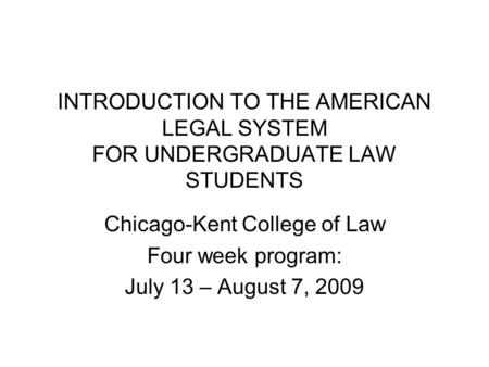 INTRODUCTION TO THE AMERICAN LEGAL SYSTEM FOR UNDERGRADUATE LAW STUDENTS Chicago-Kent College of Law Four week program: July 13 – August 7, 2009.