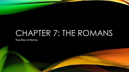 Chapter 7: The Romans The Rise of Rome.