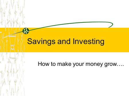 Savings and Investing How to make your money grow….