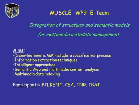 MUSCLE WP9 E-Team Integration of structural and semantic models for multimedia metadata management Aims: (Semi-)automatic MM metadata specification process.