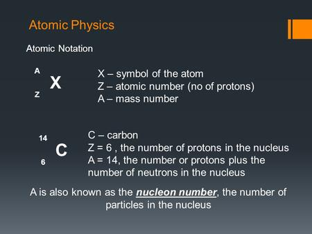 Atomic Physics Atomic Notation A X Z X – symbol of the atom Z – atomic number (no of protons) A – mass number 14 C 6 C – carbon Z = 6, the number of protons.
