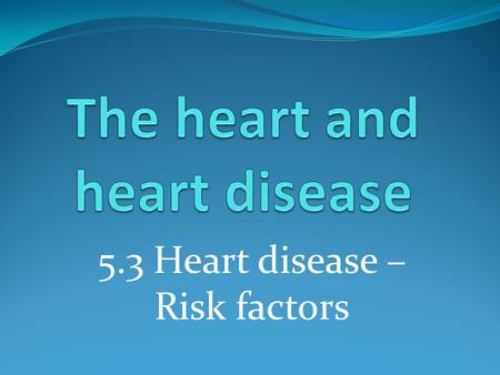 5.3 Heart disease – Risk factors. Learning outcomes Student should understand the following: Risk factors associated with coronary heart disease: diet,