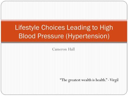 "Cameron Hall Lifestyle Choices Leading to High Blood Pressure (Hypertension) ""The greatest wealth is health."" - Virgil."
