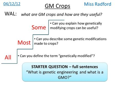 "GM Crops 04/12/12 Miss Radford what are GM crops and how are they useful? WAL: All Most Some Can you define the term ""genetically modified""? Can you describe."