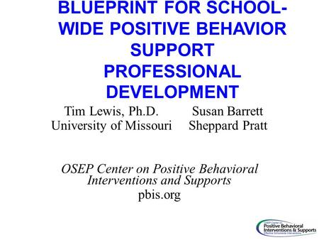 BLUEPRINT FOR SCHOOL- WIDE POSITIVE BEHAVIOR SUPPORT PROFESSIONAL DEVELOPMENT Tim Lewis, Ph.D. Susan Barrett University of Missouri Sheppard Pratt OSEP.