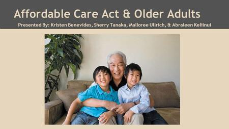 Affordable Care Act & Older Adults Presented By: Kristen Benevides, Sherry Tanaka, Malloree Ullrich, & Abraleen Keliinui.