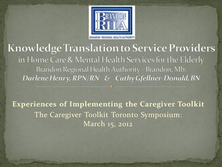 Experiences of Implementing the Caregiver Toolkit The Caregiver Toolkit Toronto Symposium: March 15, 2012.