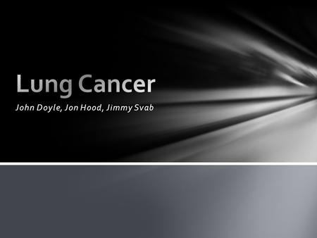 John Doyle, Jon Hood, Jimmy Svab. Lung Cancer is the uncontrolled growth of abnormal cells. Abnormal cells do not develop into healthy tissue. Instead.
