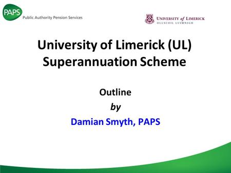 University of Limerick (UL) Superannuation Scheme Outline by Damian Smyth, PAPS.