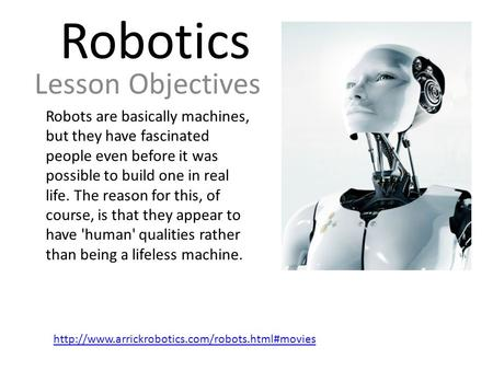 Robotics Lesson Objectives Robots are basically machines, but they have fascinated people even before it was possible to build one in real life. The reason.