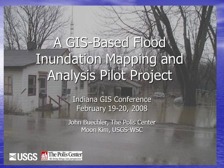 1 A GIS-Based Flood Inundation Mapping and Analysis Pilot Project Indiana GIS Conference February 19-20, 2008 John Buechler, The Polis Center Moon Kim,