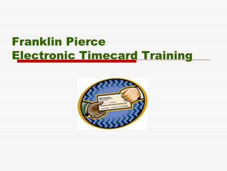 Franklin Pierce Electronic Timecard Training Introduction  Human Resources and Payroll have partnered to generate an on-line timesheet process.  Each.