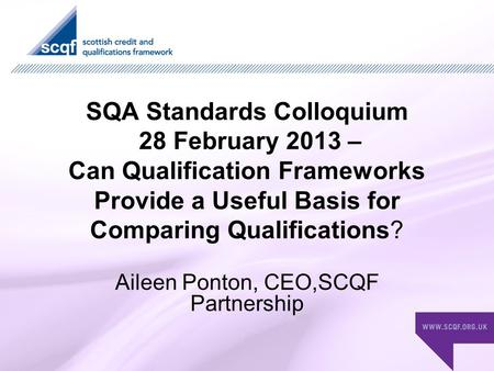 SQA Standards Colloquium 28 February 2013 – Can Qualification Frameworks Provide a Useful Basis for Comparing Qualifications? Aileen Ponton, CEO,SCQF Partnership.