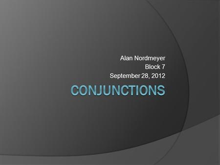 Alan Nordmeyer Block 7 September 28, 2012 Definition con·junc·tion [kuhn-juhngk-shuhn] noun 1. Grammar. a. any member of a small class of words distinguished.