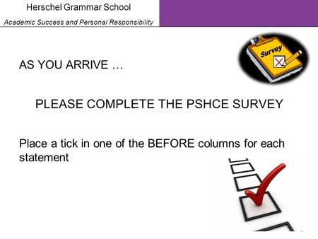 1 Herschel Grammar School Academic Success and Personal Responsibility AS YOU ARRIVE … PLEASE COMPLETE THE PSHCE SURVEY Place a tick in one of the BEFORE.
