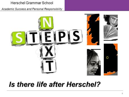 1 Herschel Grammar School Academic Success and Personal Responsibility Is there life after Herschel?