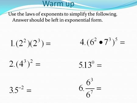 Warm up Use the laws of exponents to simplify the following. Answer should be left in exponential form.
