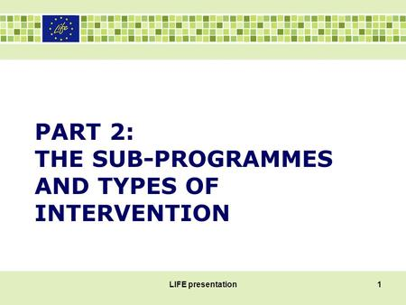 PART 2: THE SUB-PROGRAMMES AND TYPES OF INTERVENTION LIFE presentation1.