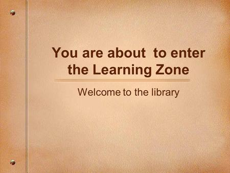 You are about to enter the Learning Zone Welcome to the library.