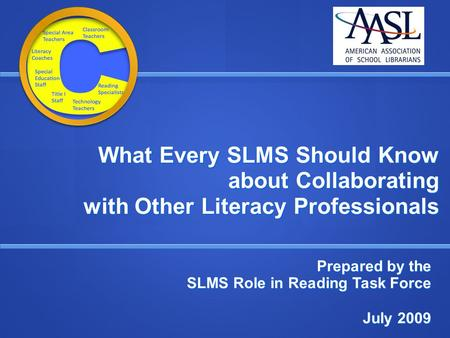 What Every SLMS Should Know about Collaborating with Other Literacy Professionals Prepared by the SLMS Role in Reading Task Force July 2009 July 2009.