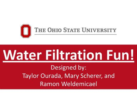 Water Filtration Fun! Designed by: Taylor Ourada, Mary Scherer, and Ramon Weldemicael.