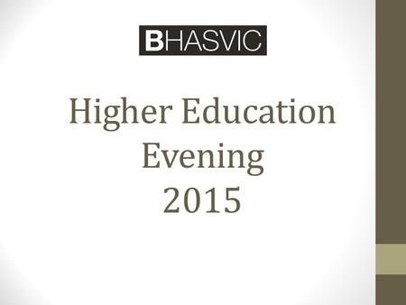 Higher Education Evening 2015. Choosing a Course Choosing a University How universities choose What happens after the application is sent in How BHASVIC.