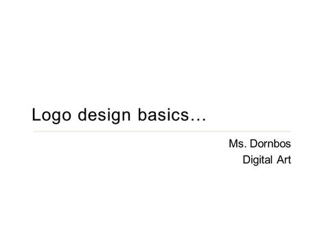Ms. Dornbos Digital Art. OBJECTIVE: This is an introduction to graphic design with a focus on the fundamentals of logo design. You will become familiar.