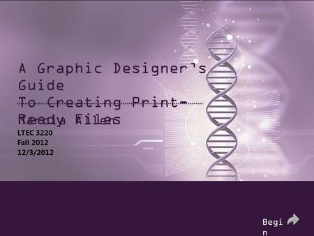 A Graphic Designer's Guide To Creating Print- Ready Files Marcia Allen LTEC 3220 Fall 2012 12/3/2012 Begi n.