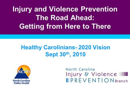 Injury and Violence Prevention The Road Ahead: Getting from Here to There Healthy Carolinians- 2020 Vision Sept 30 th, 2010.