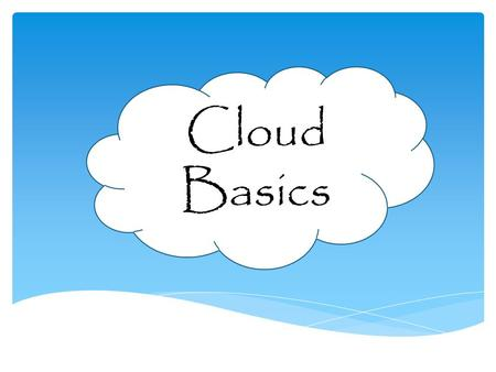 Cloud Basics.  Define what the Cloud is  Describe the essential characteristics are of the Cloud  Describe the service models of the Cloud  Describe.
