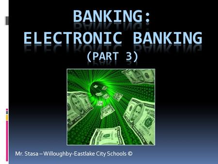 Mr. Stasa – Willoughby-Eastlake City Schools ©. Essential Question #8  In your opinion, how has technology improved and/or damaged the banking industry?