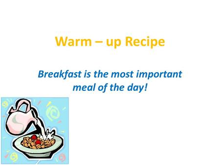 Warm – up Recipe Breakfast is the most important meal of the day!