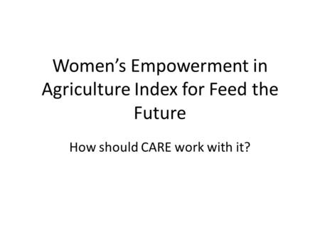 Women's Empowerment in Agriculture Index for Feed the Future How should CARE work with it?