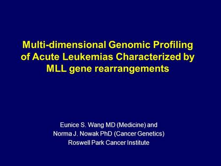 Multi-dimensional Genomic Profiling of Acute Leukemias Characterized by MLL gene rearrangements Eunice S. Wang MD (Medicine) and Norma J. Nowak PhD (Cancer.