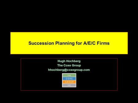 Succession Planning for A/E/C Firms Hugh Hochberg The Coxe Group