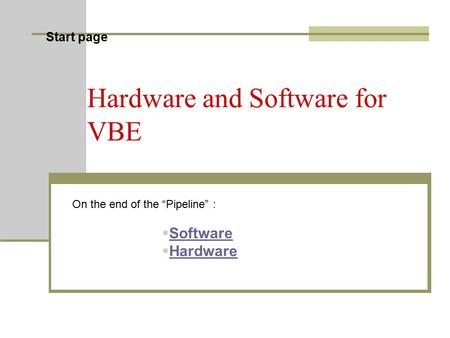 "Start page Hardware and Software for VBE On the end of the ""Pipeline"" :  Software Software  Hardware Hardware."