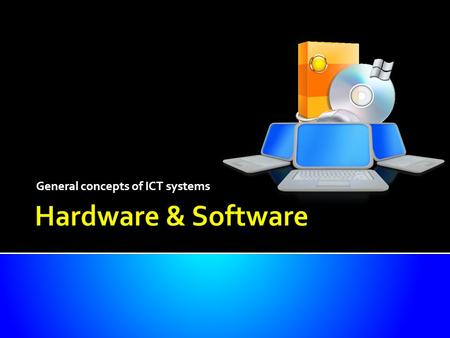 General concepts of ICT systems.  Know what is meant by the terms 'hardware' and 'software'  Understand the difference between systems software and.