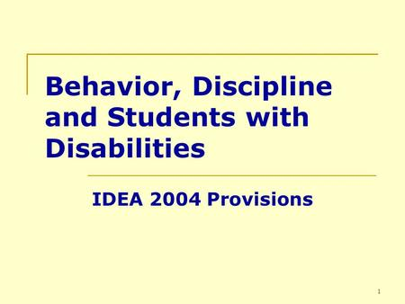 1 Behavior, Discipline and Students with Disabilities IDEA 2004 Provisions.